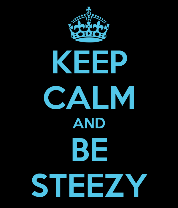 KEEP CALM AND BE STEEZY