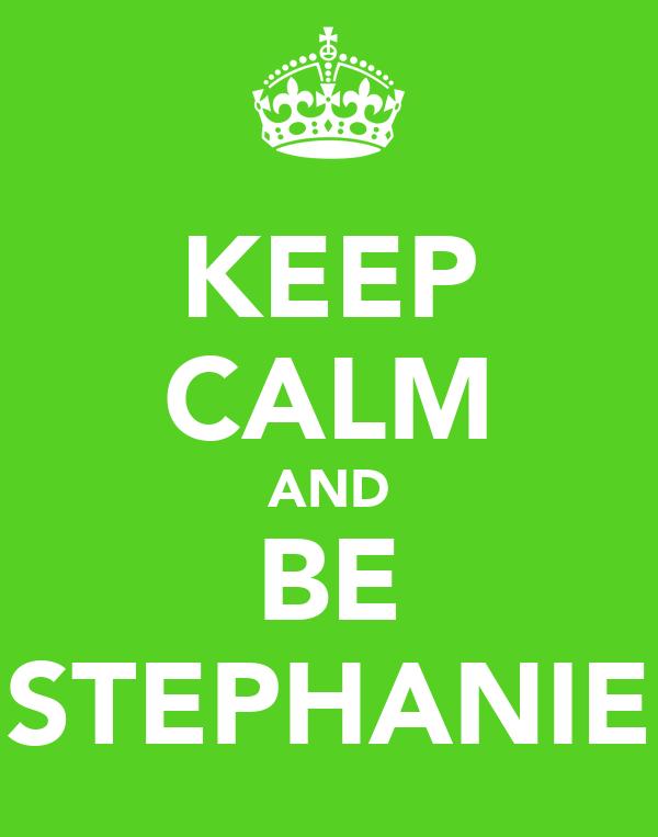 KEEP CALM AND BE STEPHANIE