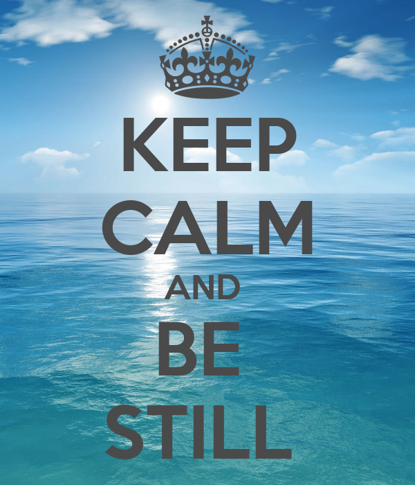 KEEP CALM AND  BE  STILL