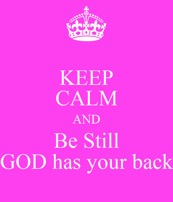 KEEP CALM AND Be Still GOD has your back