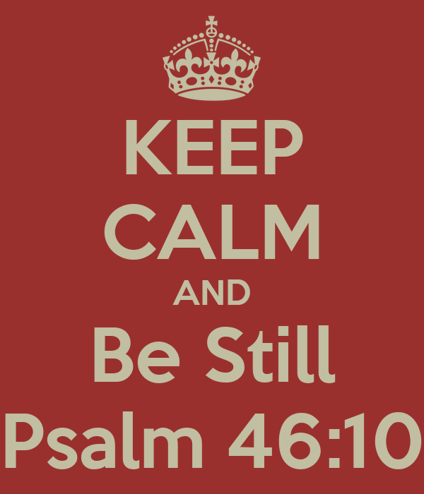 KEEP CALM AND Be Still Psalm 46:10