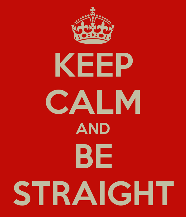 KEEP CALM AND BE STRAIGHT