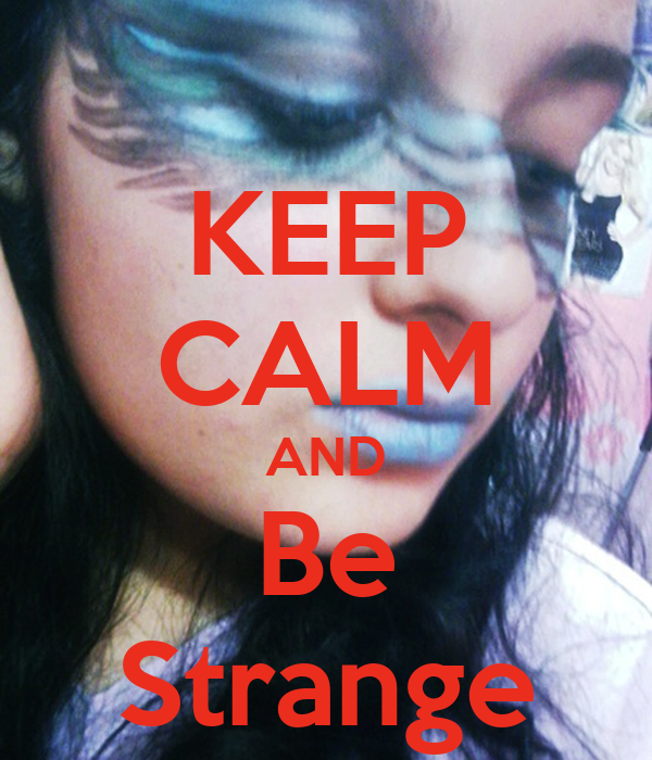 KEEP CALM AND Be Strange