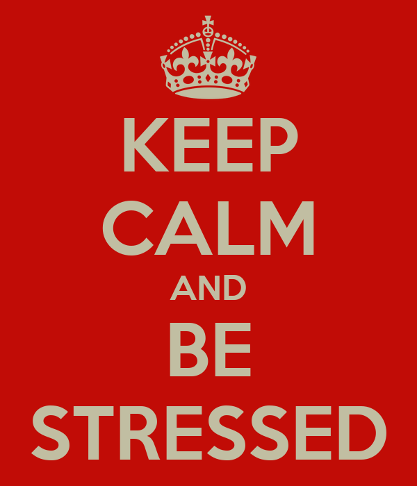 KEEP CALM AND BE STRESSED