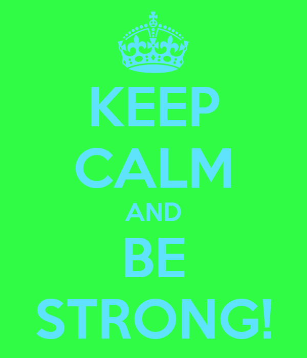 KEEP CALM AND BE STRONG!