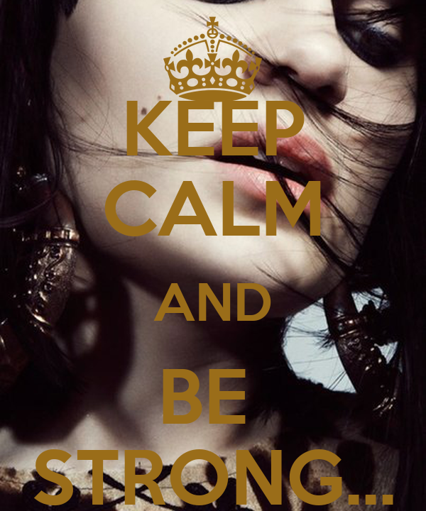 KEEP CALM AND BE  STRONG...
