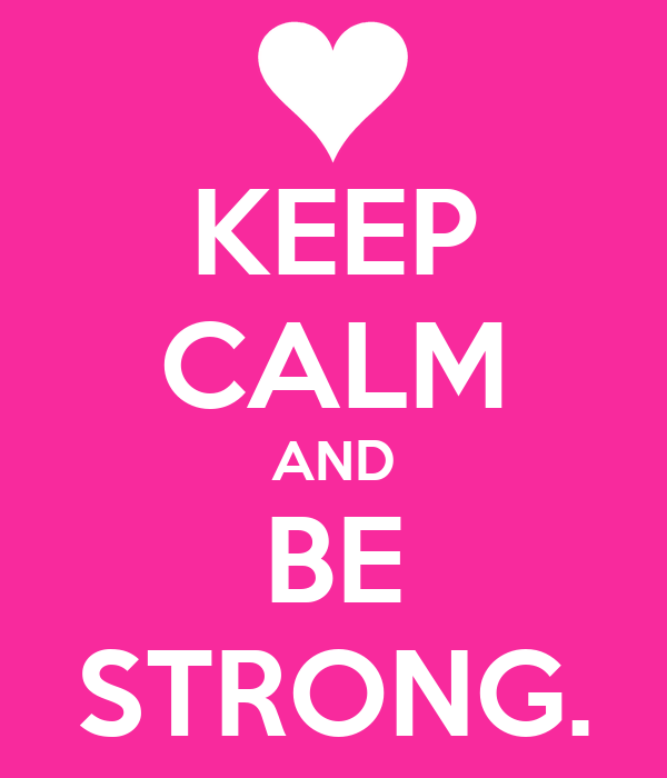 KEEP CALM AND BE STRONG.