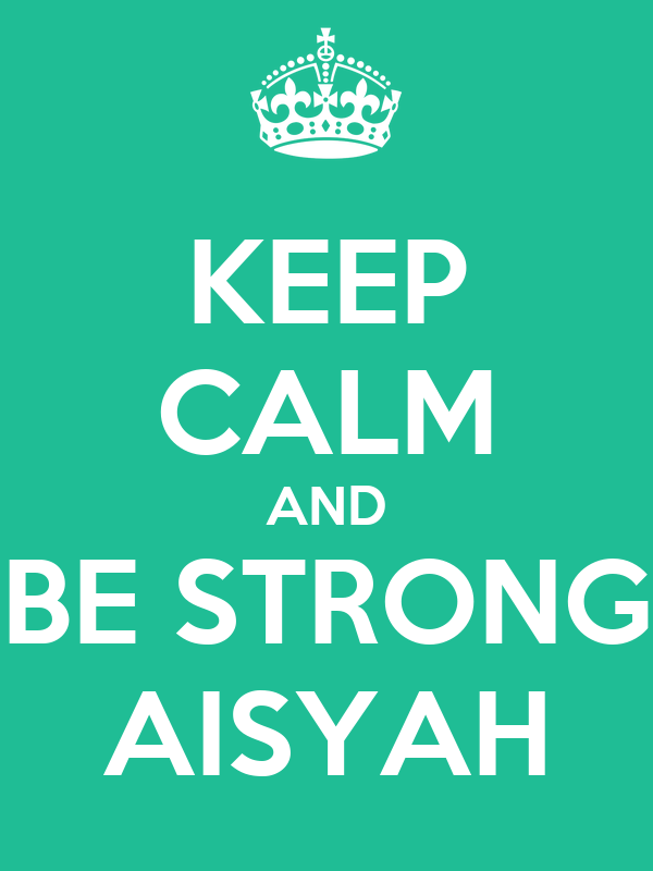 KEEP CALM AND BE STRONG AISYAH