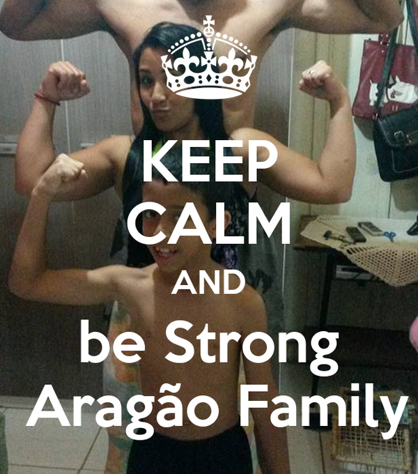KEEP CALM AND be Strong  Aragão Family
