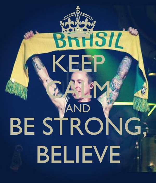 KEEP CALM AND BE STRONG, BELIEVE