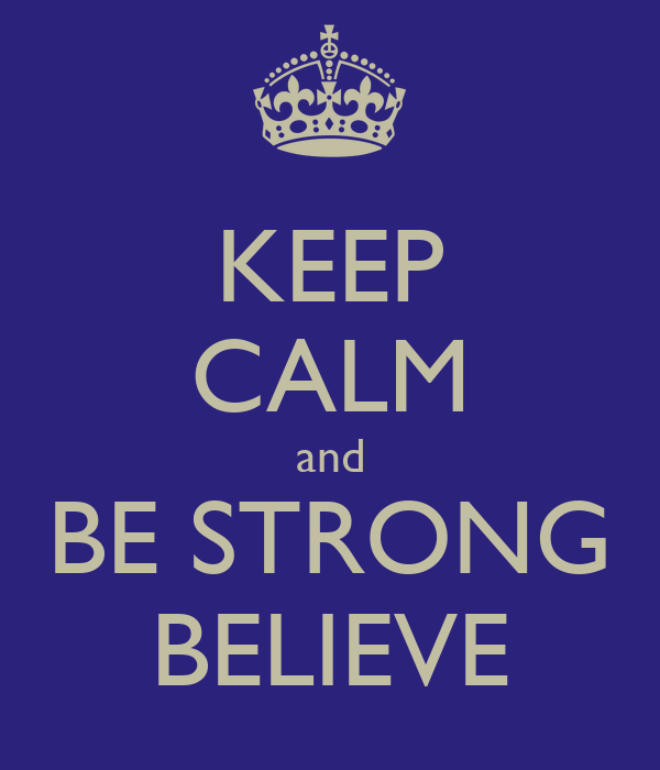 KEEP CALM and BE STRONG BELIEVE