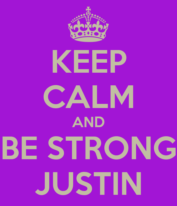 KEEP CALM AND BE STRONG JUSTIN