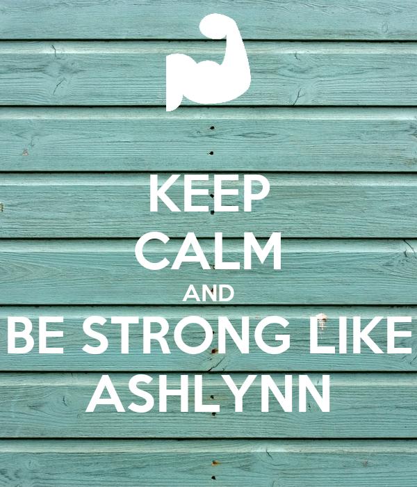 KEEP CALM AND BE STRONG LIKE ASHLYNN