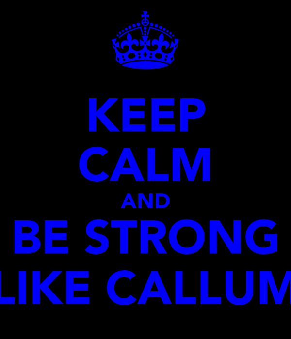 KEEP CALM AND BE STRONG LIKE CALLUM