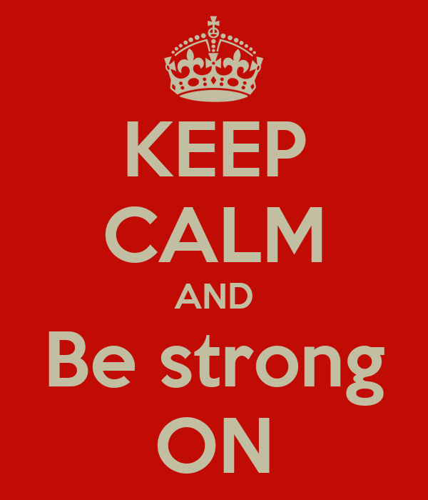 KEEP CALM AND Be strong ON