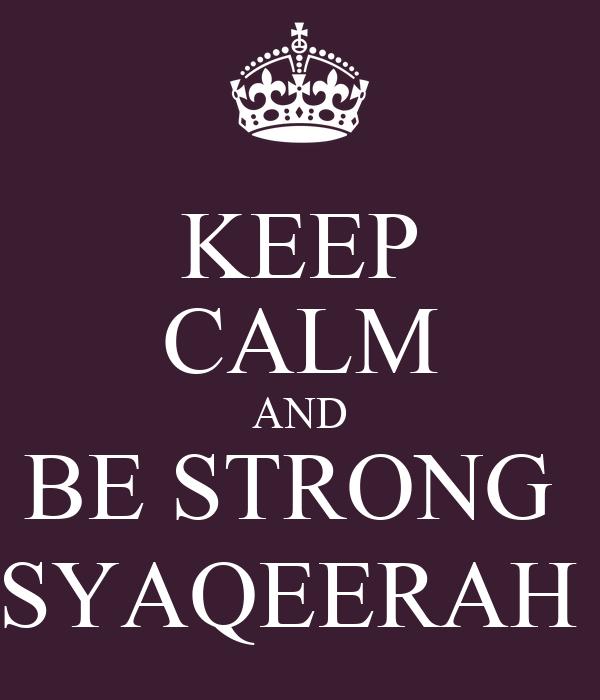 KEEP CALM AND BE STRONG  SYAQEERAH