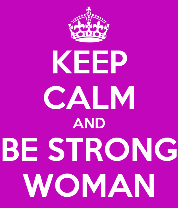 KEEP CALM AND BE STRONG WOMAN