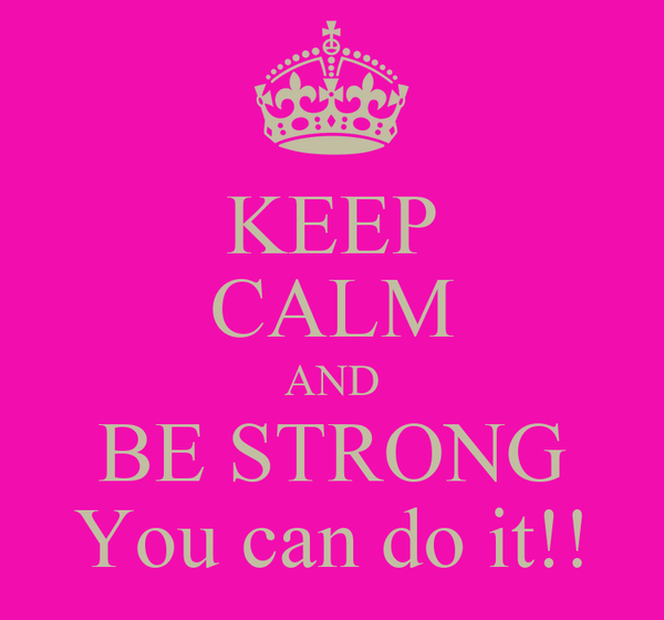 KEEP CALM AND BE STRONG You can do it!!