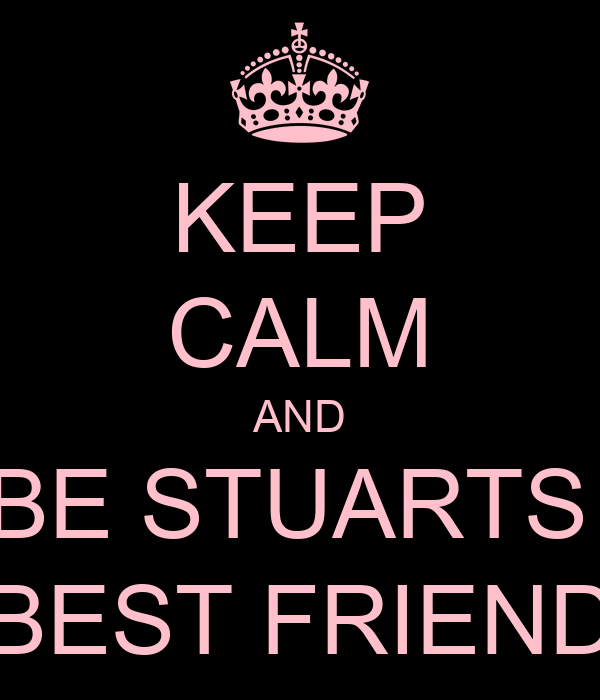 KEEP CALM AND BE STUARTS  BEST FRIEND