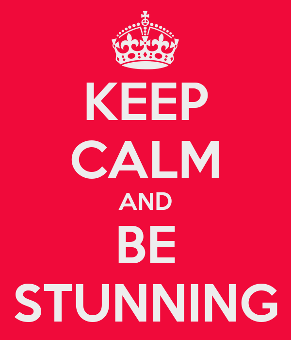 KEEP CALM AND BE STUNNING