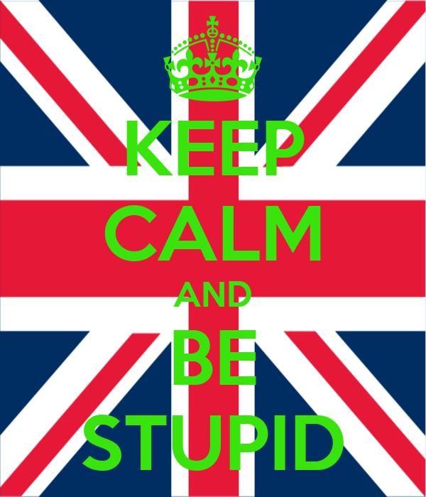 KEEP CALM AND BE STUPID