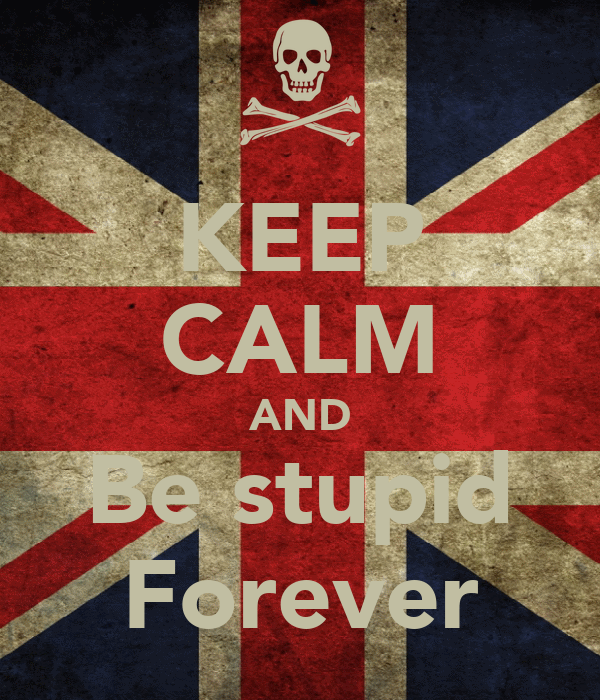 KEEP CALM AND Be stupid Forever