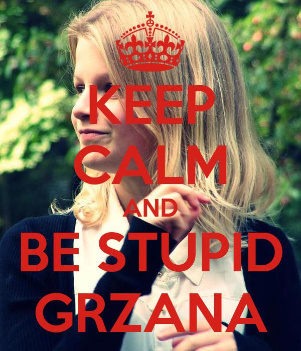KEEP CALM AND BE STUPID GRZANA