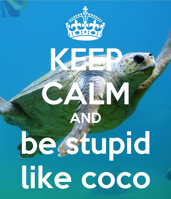 KEEP CALM AND be stupid like coco