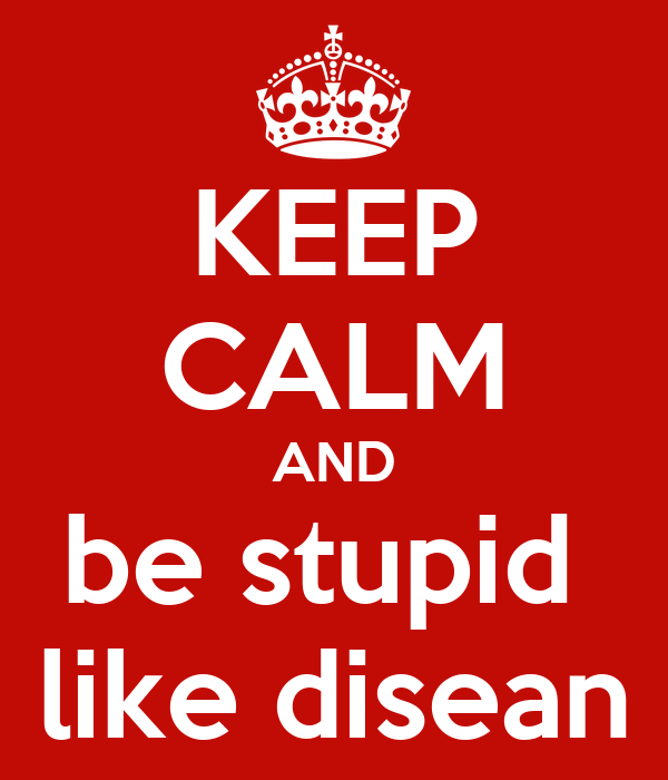 KEEP CALM AND be stupid  like disean