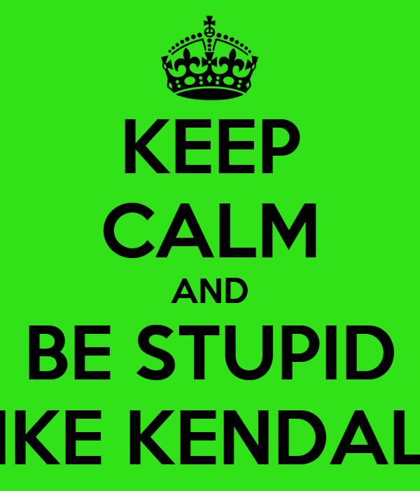 KEEP CALM AND BE STUPID LIKE KENDALL