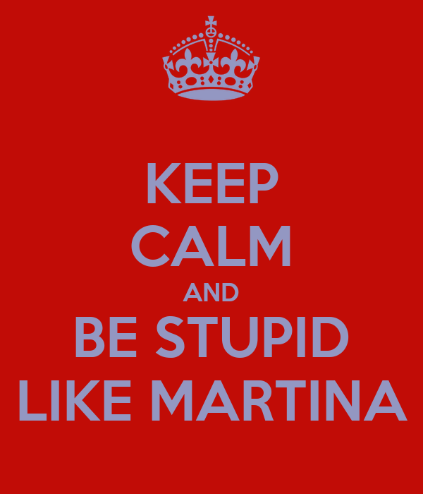 KEEP CALM AND BE STUPID LIKE MARTINA
