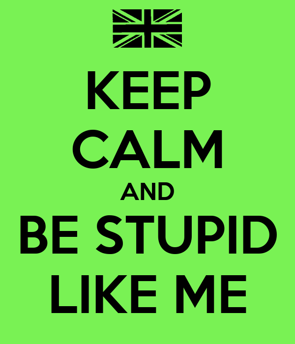 KEEP CALM AND BE STUPID LIKE ME