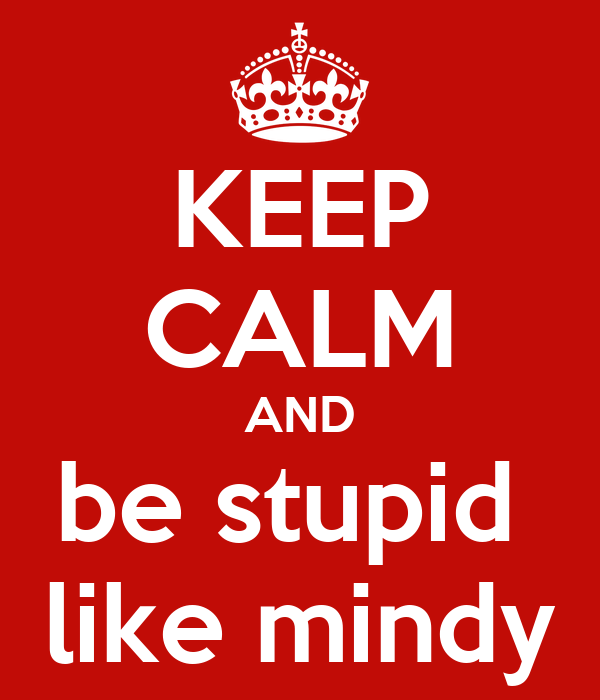 KEEP CALM AND be stupid  like mindy