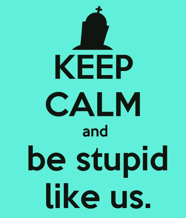 KEEP CALM  and  be stupid  like us.
