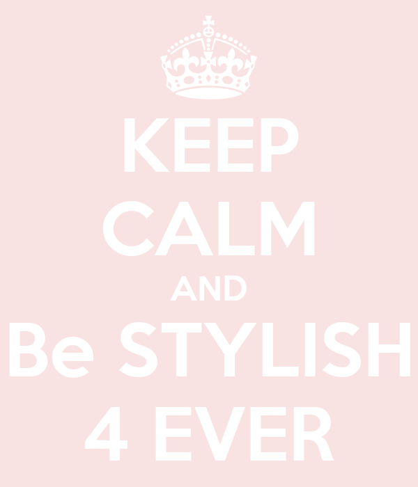 KEEP CALM AND Be STYLISH 4 EVER