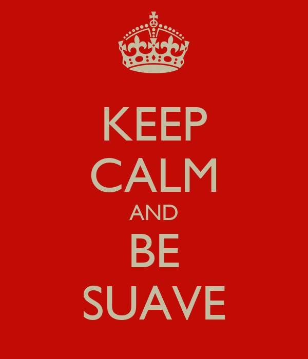 KEEP CALM AND BE SUAVE