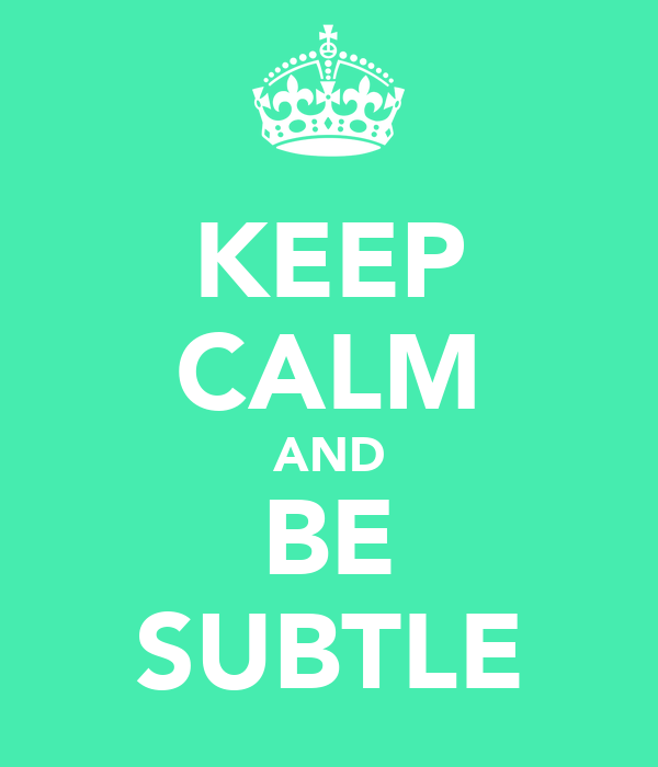 KEEP CALM AND BE SUBTLE