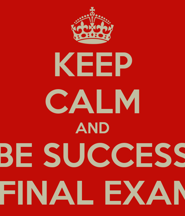 KEEP CALM AND BE SUCCESS ON FINAL EXAM '13