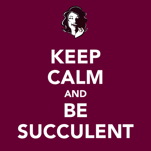 KEEP CALM AND BE SUCCULENT