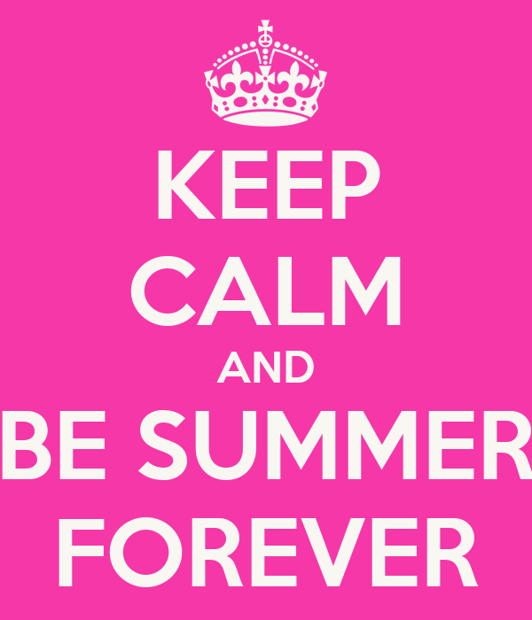 KEEP CALM AND BE SUMMER FOREVER