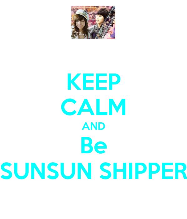 KEEP CALM AND Be SUNSUN SHIPPER