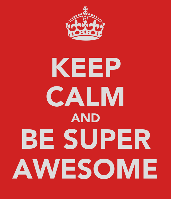 KEEP CALM AND BE SUPER AWESOME