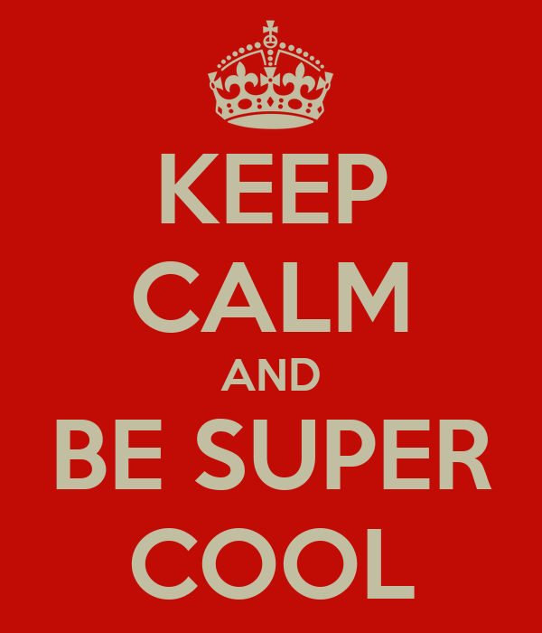 KEEP CALM AND BE SUPER COOL