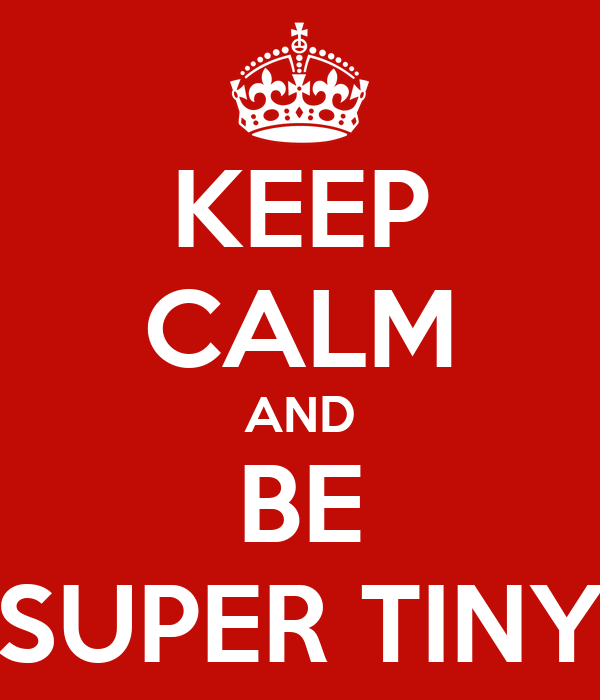 KEEP CALM AND BE SUPER TINY
