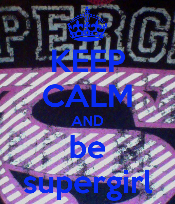 KEEP CALM AND be supergirl