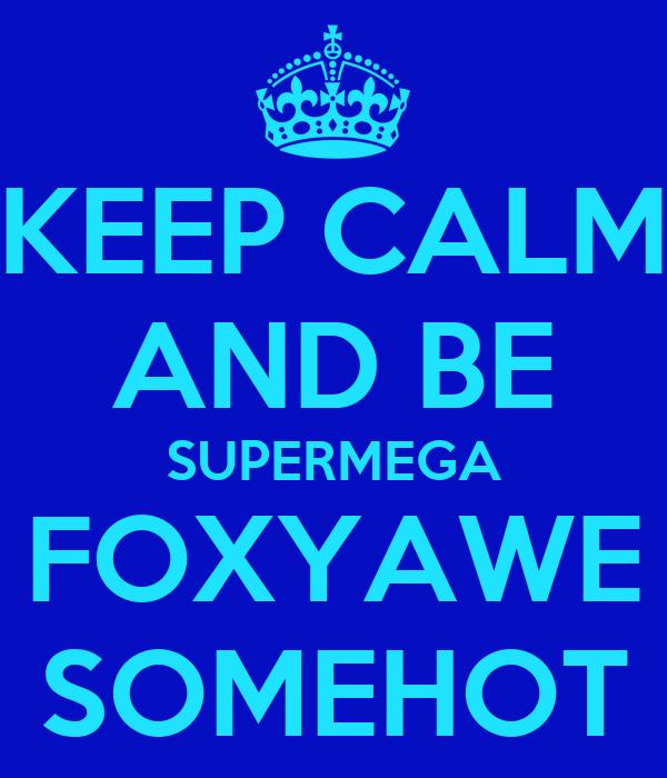 KEEP CALM AND BE SUPERMEGA FOXYAWE SOMEHOT