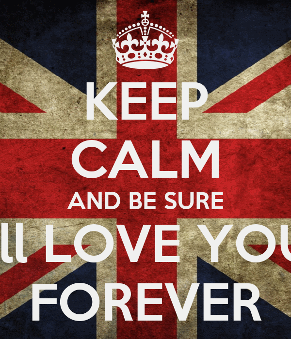 KEEP CALM AND BE SURE I'll LOVE YOU FOREVER