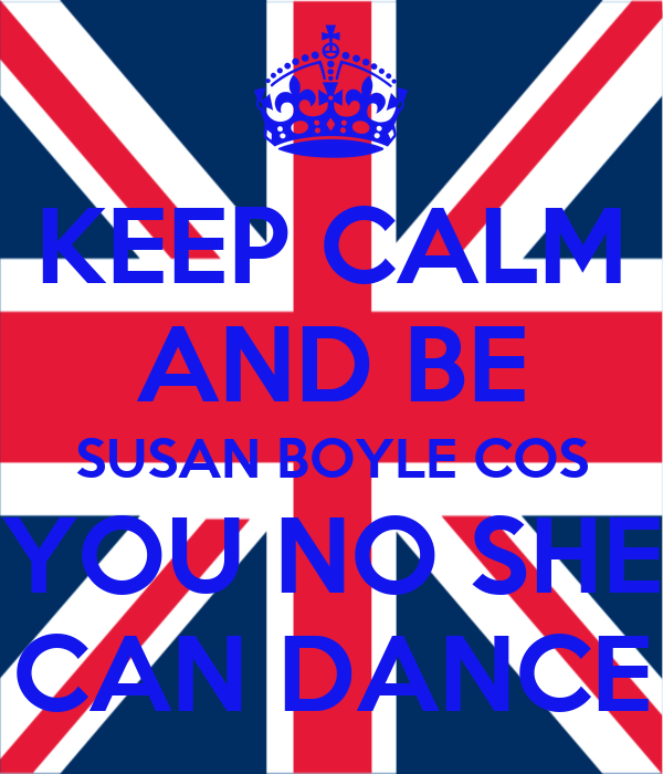 KEEP CALM AND BE SUSAN BOYLE COS YOU NO SHE CAN DANCE