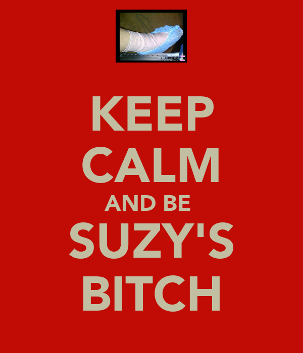 KEEP CALM AND BE  SUZY'S BITCH