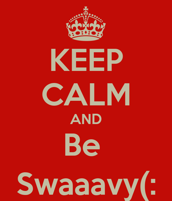 KEEP CALM AND Be  Swaaavy(: